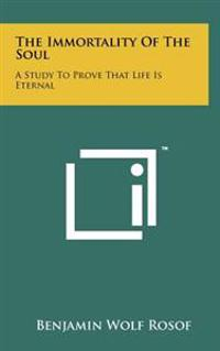 The Immortality of the Soul: A Study to Prove That Life Is Eternal