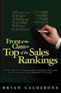 Front of the Class to Top of the Sales Rankings: Practical Advice for College Graduates Starting Their Sales Career from 35 of the Top Sales Professio