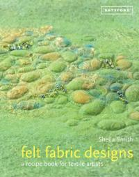 Felt Fabric Designs: A Recipe Book for Textile Artists