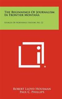 The Beginnings of Journalism in Frontier Montana: Sources of Northwest History, No. 22