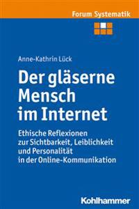 Der Glaserne Mensch Im Internet: Ethische Reflexionen Zur Sichtbarkeit, Leiblichkeit Und Personalitat in Der Online-Kommunikation