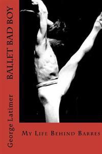 Ballet Bad Boy: My Life Behind Barres