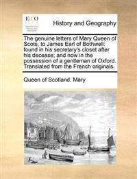 The Genuine Letters of Mary Queen of Scots, to James Earl of Bothwell: Found in His Secretary's Closet After His Decease; And Now in the Possession of