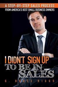 I Didn't Sign Up to Be in Sales: Step-By-Step Sales Process from America's Best Small Business Owners