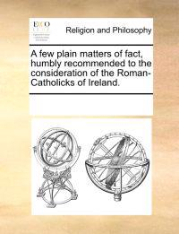 A Few Plain Matters of Fact, Humbly Recommended to the Consideration of the Roman-Catholicks of Ireland.