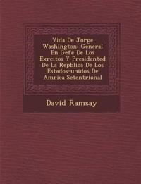 Vida de Jorge Washington: General En Gefe de Los Ex Rcitos y Presidented de La Rep Blica de Los Estados-Unidos de Am Rica Setentrional