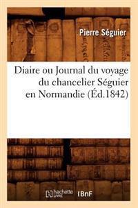 Diaire Ou Journal Du Voyage Du Chancelier S�guier En Normandie (�d.1842)
