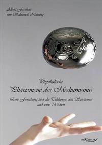 Physikalische Phanomene Des Mediumismus - Eine Forschung Uber Die Telekinese, Den Spiritismus Und Seine Medien