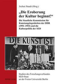 Die Eroberung Der Kultur Beginnt!: Die Staatliche Kommission Fuer Kunstangelegenheiten Der Ddr (1951-1953) Und Die Kulturpolitik Der sed