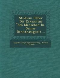 Studien: Ueber Die Erkenntni ¿des Menschen In Seiner Denkthätigkeit ...