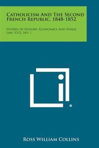 Catholicism and the Second French Republic, 1848-1852: Studies in History, Economics and Public Law, V112, No. 1