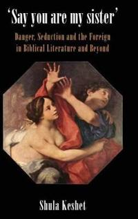 'Say You Are My Sister': Danger, Seduction and the Foreign in Biblical Literature and Beyond