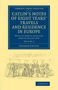 Cambridge Library Collection - North American History Catlin's Notes of Eight Years' Travels and Residence in Europe