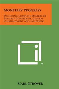 Monetary Progress: Including Complete Mastery of Business Depressions, General Unemployment and Inflations