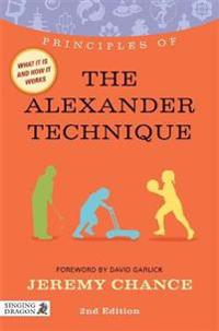 Principles of the Alexander Technique: What It Is, How It Works, and What It Can Do for You