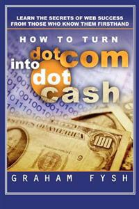 How to Turn Dotcom Into Dotcash: Learn the Secrets of Web Success from Those Who Know Them Firsthand
