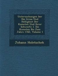 Untersuchungen ¿ber Die Gr¿sse Und Helligkeit Der Kometen Und Ihrer Schweife: I. Die Kometen Bis Zum Jahre 1760, Volume 1
