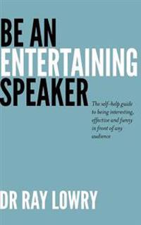Be an Entertaining Speaker: The Self-Help Guide to Being Interesting, Effective and Funny