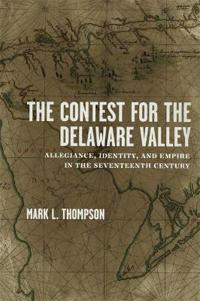 The Contest for the Delaware Valley: Allegiance, Identity, and Empire in the Seventeenth Century