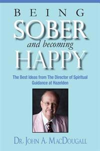 Being Sober and Becoming Happy: The Best Ideas from the Director of Spiritual Guidance at Hazelden