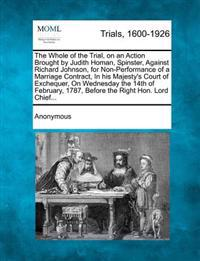 The Whole of the Trial, on an Action Brought by Judith Homan, Spinster, Against Richard Johnson, for Non-Performance of a Marriage Contract, in His Ma