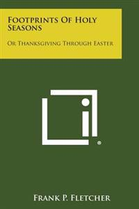 Footprints of Holy Seasons: Or Thanksgiving Through Easter