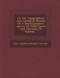 On The Topographical And Geological Results Of A Reconnaissance-survey Of Jebel Garra And The Oasis Of Kurkur...