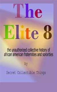 The Elite 8: The Unauthorized Collective History of African American Fraternities and Sororities