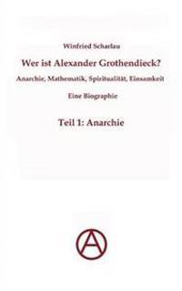 Wer Ist Alexander Grothendieck? Anarchie, Mathematik, Spiritualit T - Eine Biographie