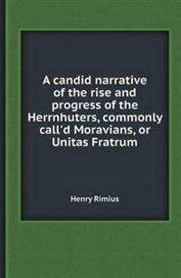 A Candid Narrative of the Rise and Progress of the Herrnhuters, Commonly Call'd Moravians, or Unitas Fratrum