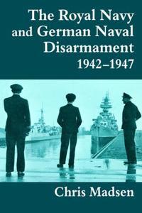 The Royal Navy and German Naval Disarmament 1942-1947
