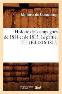 Histoire Des Campagnes de 1814 Et de 1815. 1e Partie, T. 1 (�d.1816-1817)