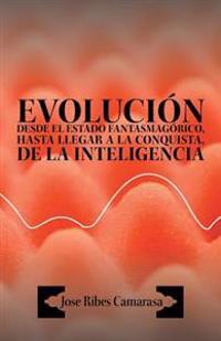 Evolucion Desde El Estado Fantasmagorico, Hasta Llegar a la Conquista, de La Inteligencia