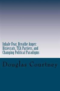 Inhale Fear, Breathe Anger: Dixiecrats, T.E.a Partiers, and Changing Political Paradigms
