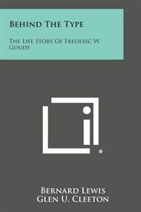 Behind the Type: The Life Story of Frederic W. Goudy