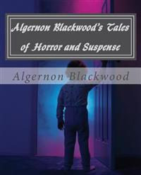 Algernon Blackwood's Tales of Horror and Suspense