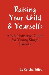 Raising Your Child & Yourself: A No Nonsense Guide for Young Single Parents