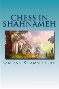 "Chess in Shahnameh: ""Chess in Shahnameh"" Is an Eloquent Translation of a Small Part of the Long Tale of Chess in the Major Epic of Iran, t"