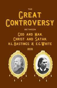 The Great Controversy Between God and Man, Christ and Satan, H.L. Hastings and E.G. White