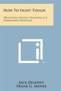 How to Fight Tough: 100 Action Photos Teaching U.S. Commando Fighting