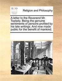 A Letter to the Reverend Mr. Toplady. Being the Genuine Sentiments of Persons Profited by His Late Writings. and Now Made Public for the Benefit of Mankind.