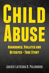 Child Abuse: Abandoned, Violated and Betrayed - True Story