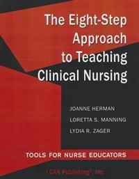 The Eight-Step Approach to Teaching Clinical Nursing: Tools for Nurse Educators