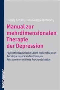Manual Zur Mehrdimensionalen Therapie Der Depression: Psychotherapeutische Selbst-Rekonstuktion - Antidepressive Standardtherapie - Ressourcenorientie
