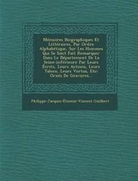 Mémoires Biographiques Et Littéraires, Par Ordre Alphabétique, Sur Les Hommes Qui Se Sont Fait Remarquer Dans Le Département De La Seine-inférieure Pa