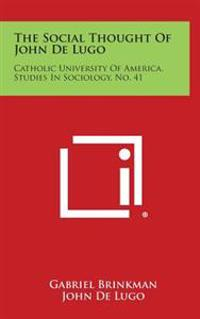 The Social Thought of John de Lugo: Catholic University of America, Studies in Sociology, No. 41