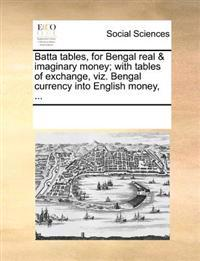 Batta Tables, for Bengal Real & Imaginary Money; With Tables of Exchange, Viz. Bengal Currency Into English Money, ...