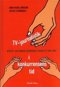 TV-journalistik i konkurrensens tid : nyhets- och samhällsprogram i svensk TV 1990-2004