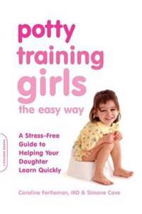 Potty Training Girls the Easy Way: A Stress-Free Guide to Helping Your Daughter Learn Quickly