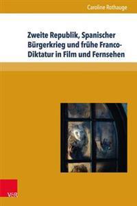 Zweite Republik, Spanischer Burgerkrieg Und Fruhe Franco-Diktatur in Film Und Fernsehen: Erinnerungskulturen Und Geschichtsdarstellungen in Spanien Zw